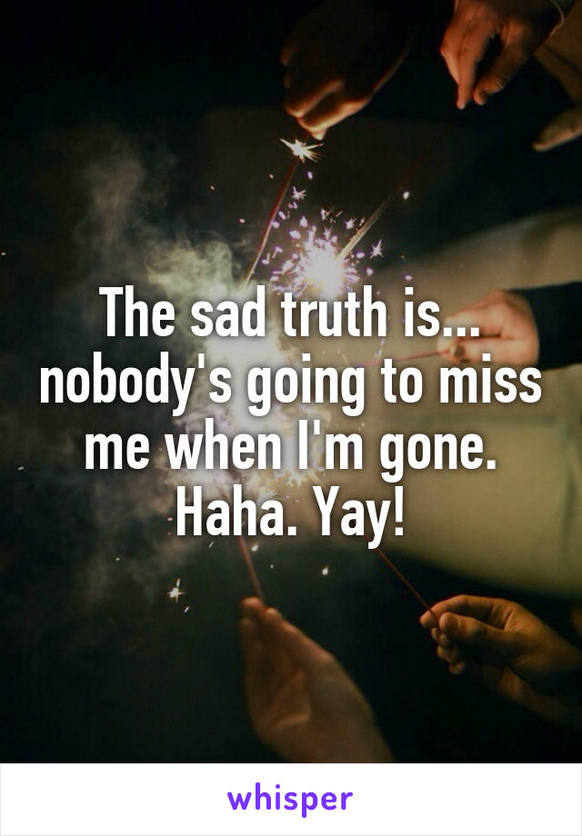 The sad truth is... nobody's going to miss me when I'm gone. Haha. Yay!