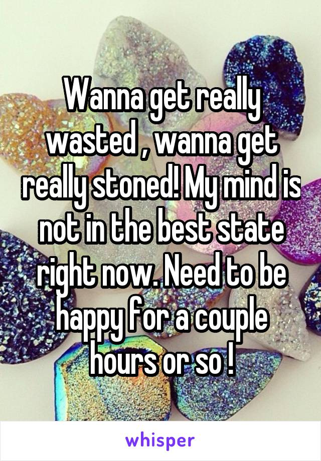 Wanna get really wasted , wanna get really stoned! My mind is not in the best state right now. Need to be happy for a couple hours or so !