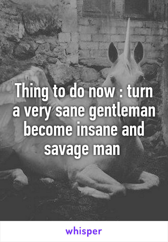 Thing to do now : turn a very sane gentleman become insane and savage man