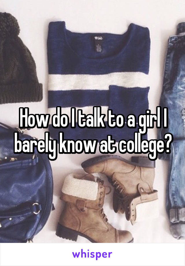 How do I talk to a girl I barely know at college?