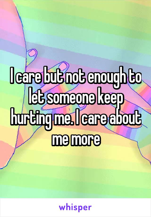 I care but not enough to let someone keep hurting me. I care about me more