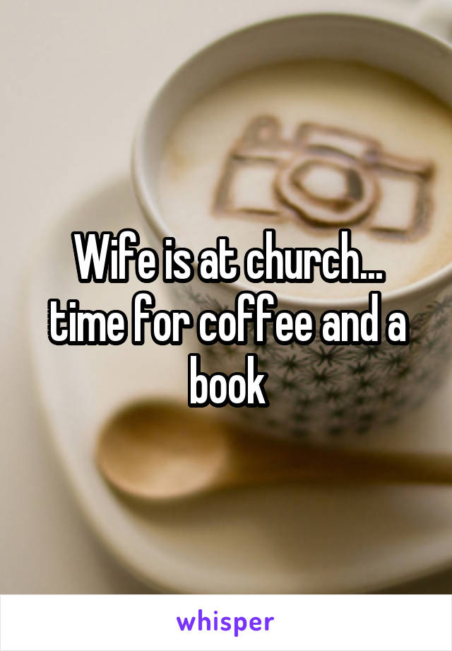 Wife is at church... time for coffee and a book
