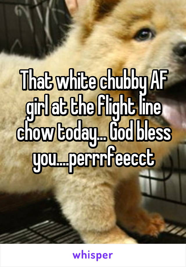 That white chubby AF girl at the flight line chow today... God bless you....perrrfeecct