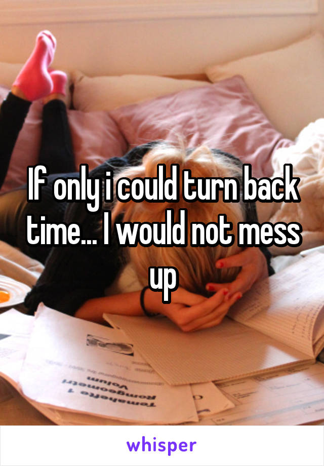 If only i could turn back time... I would not mess up