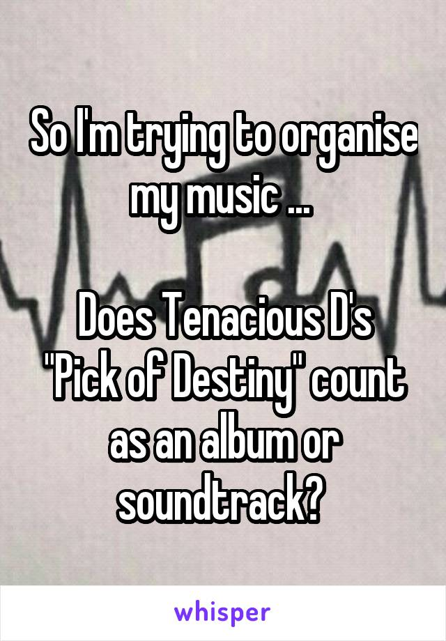"So I'm trying to organise my music ...   Does Tenacious D's ""Pick of Destiny"" count as an album or soundtrack?"