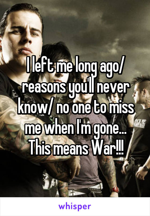 I left me long ago/ reasons you'll never know/ no one to miss me when I'm gone... This means War!!!