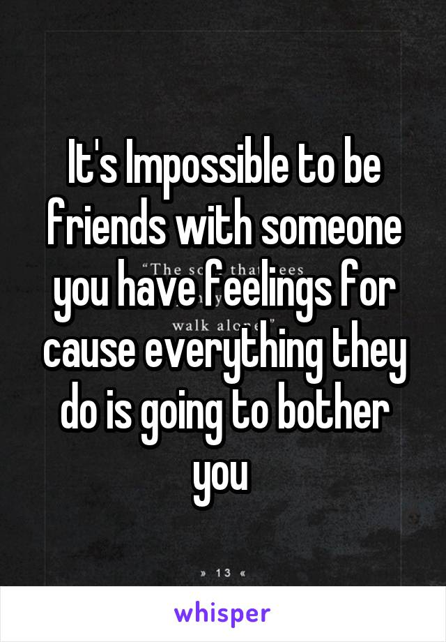 It's Impossible to be friends with someone you have feelings for cause everything they do is going to bother you