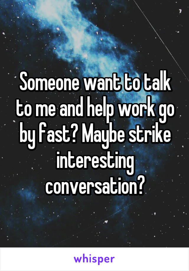 Someone want to talk to me and help work go by fast? Maybe strike interesting conversation?