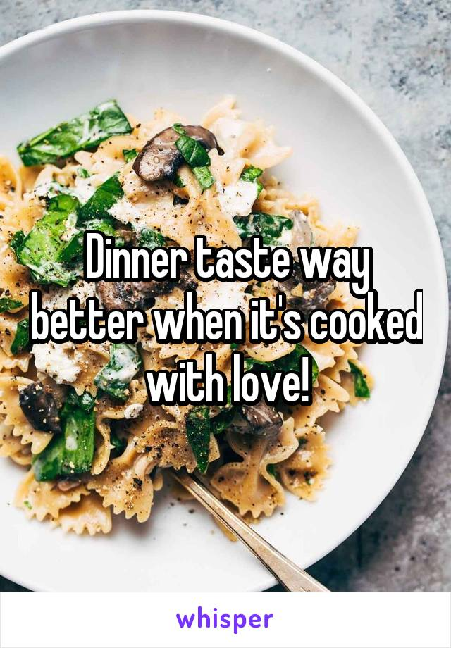 Dinner taste way better when it's cooked with love!