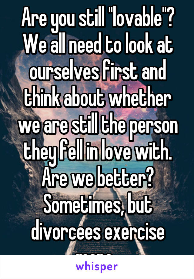 """Are you still """"lovable""""? We all need to look at ourselves first and think about whether we are still the person they fell in love with. Are we better? Sometimes, but divorcees exercise more."""