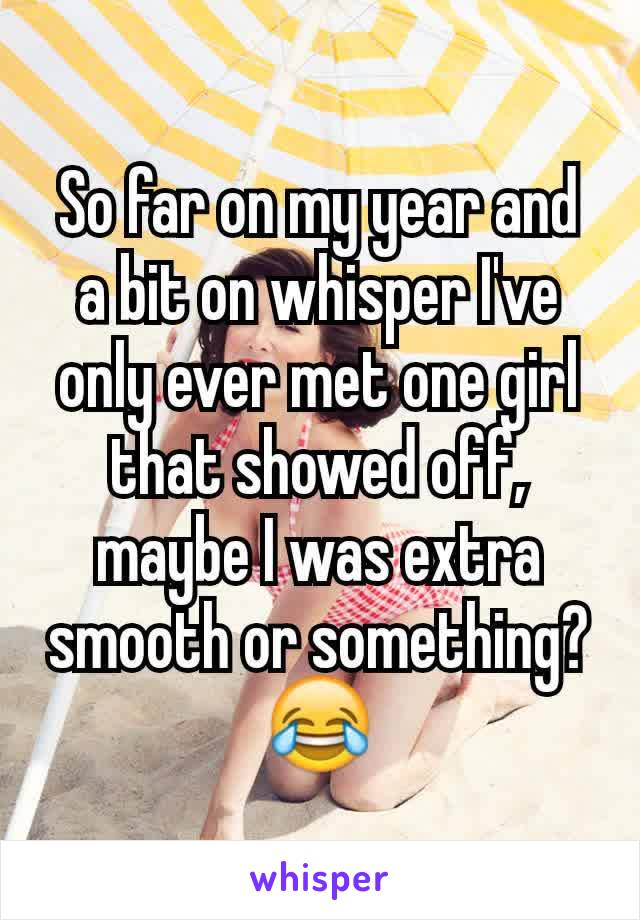 So far on my year and a bit on whisper I've only ever met one girl that showed off, maybe I was extra smooth or something?😂