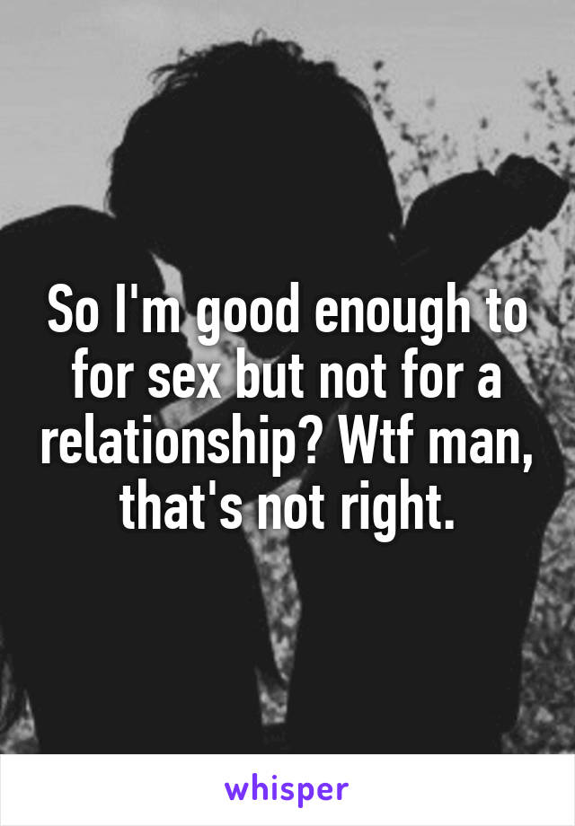 So I'm good enough to for sex but not for a relationship? Wtf man, that's not right.