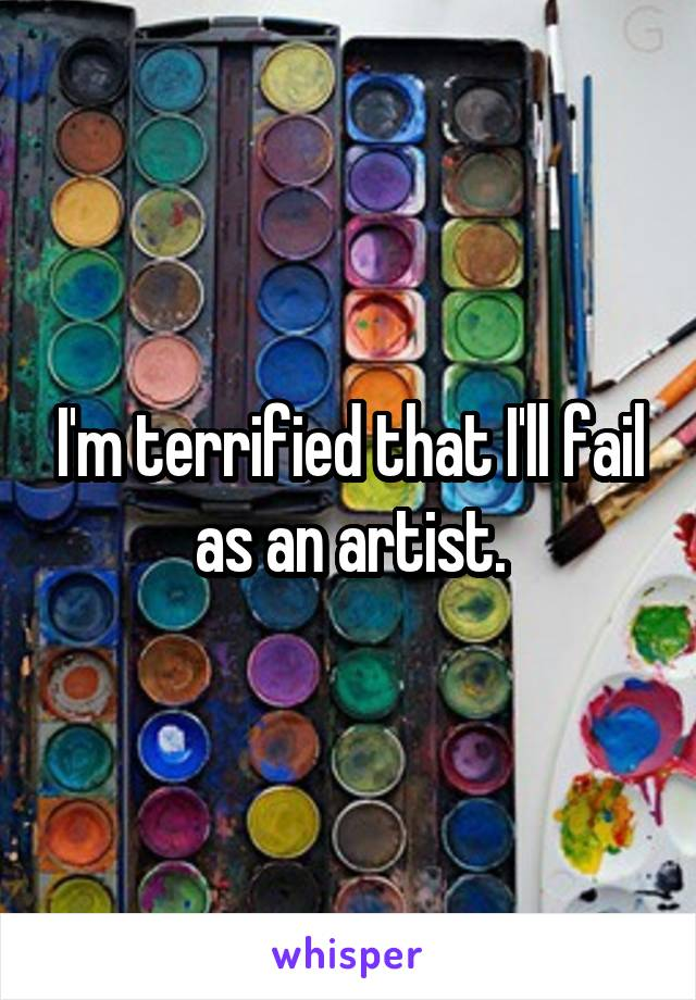 I'm terrified that I'll fail as an artist.