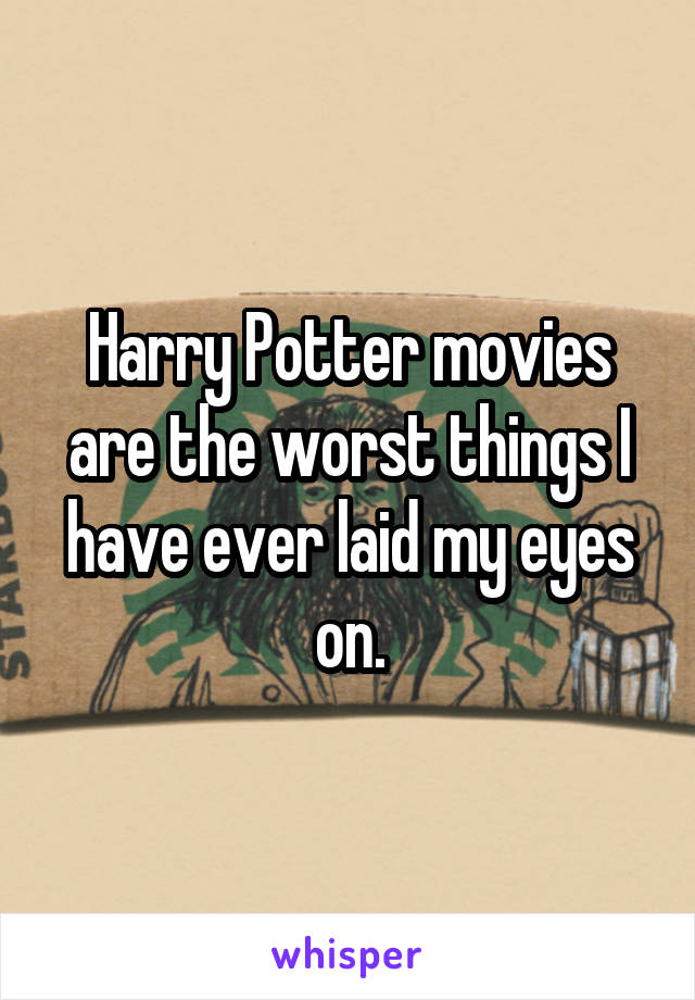 Harry Potter movies are the worst things I have ever laid my eyes on.