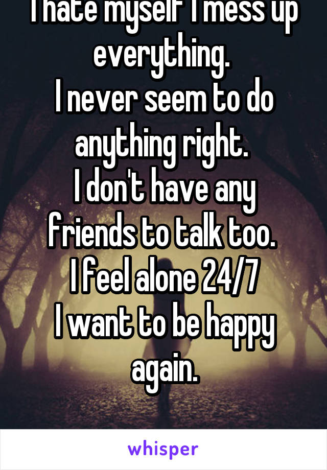 I hate myself I mess up everything.  I never seem to do anything right.  I don't have any friends to talk too.  I feel alone 24/7 I want to be happy again.