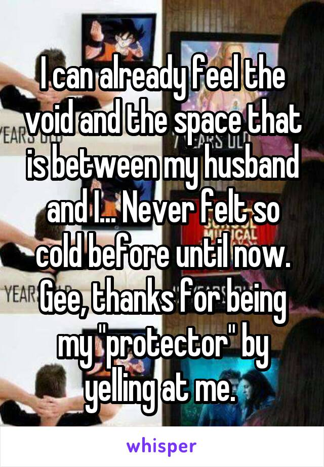 """I can already feel the void and the space that is between my husband and I... Never felt so cold before until now. Gee, thanks for being my """"protector"""" by yelling at me."""