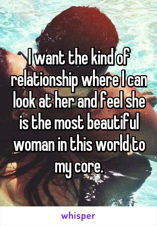I want the kind of relationship where I can look at her and feel she is the most beautiful woman in this world to my core.