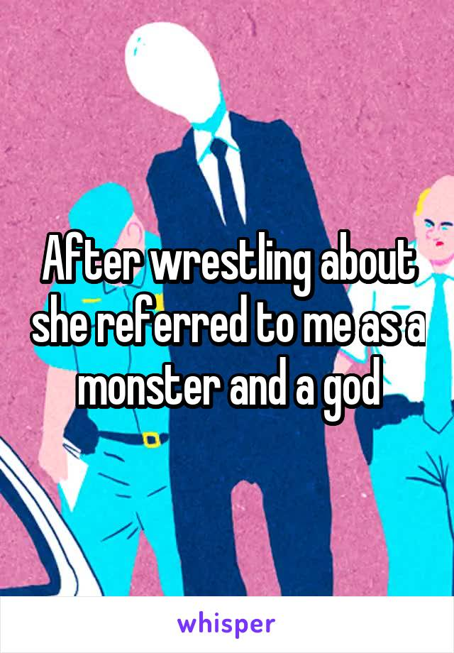 After wrestling about she referred to me as a monster and a god