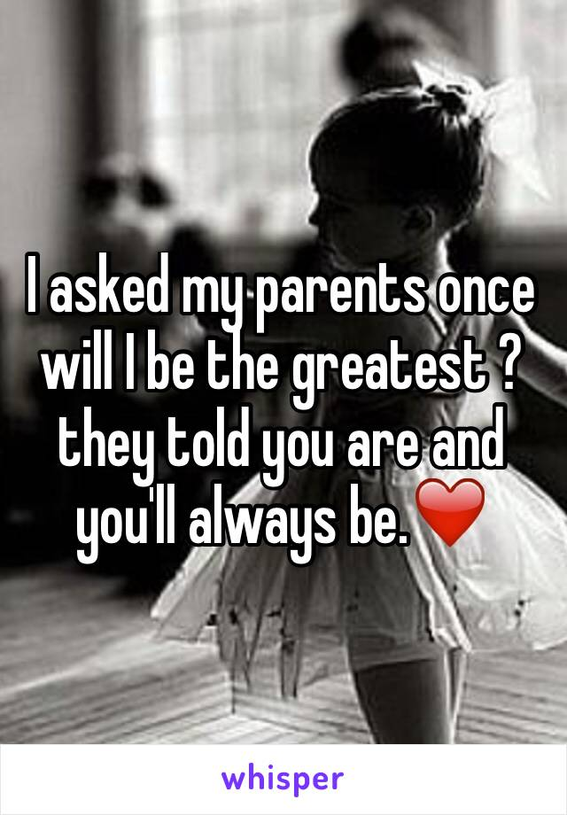 I asked my parents once will I be the greatest ?they told you are and you'll always be.❤️
