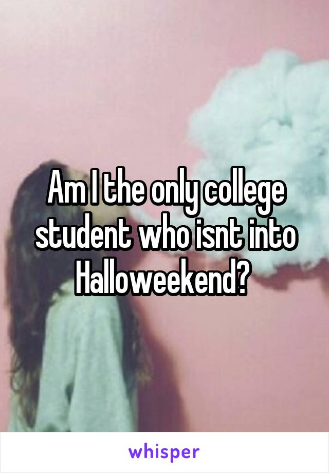 Am I the only college student who isnt into Halloweekend?
