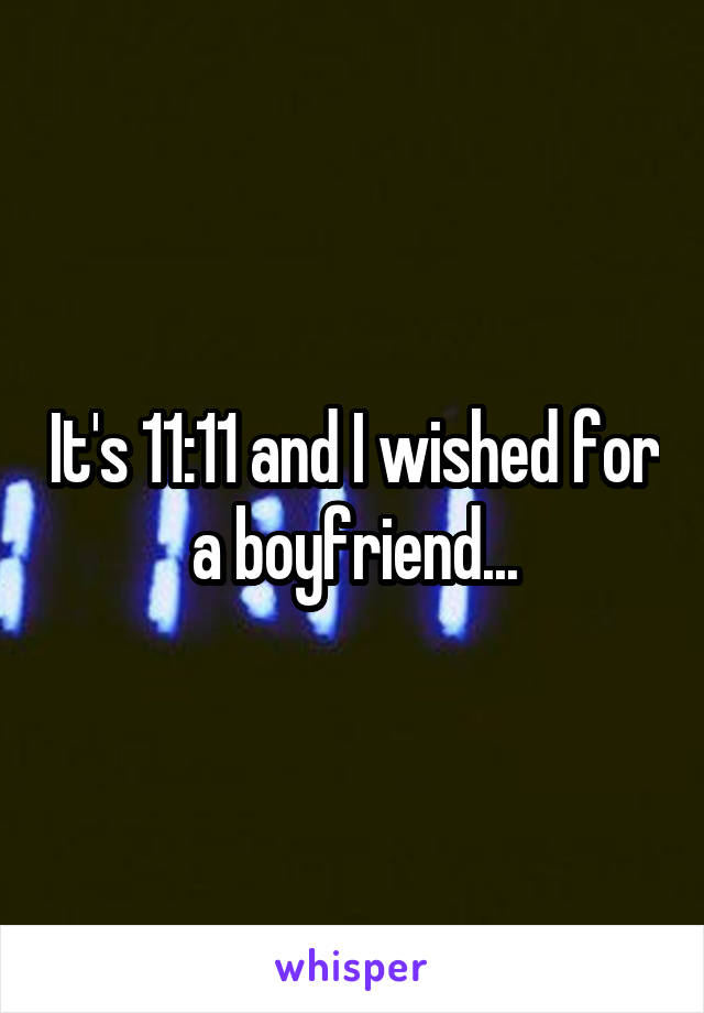 It's 11:11 and I wished for a boyfriend...