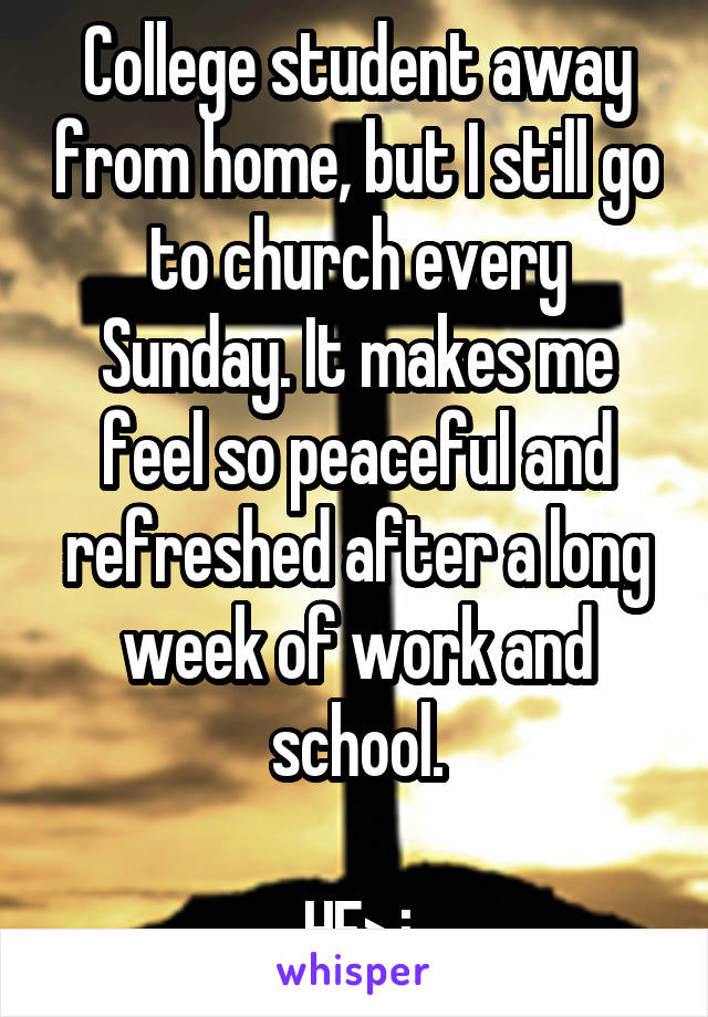 College student away from home, but I still go to church every Sunday. It makes me feel so peaceful and refreshed after a long week of work and school.  HE>i