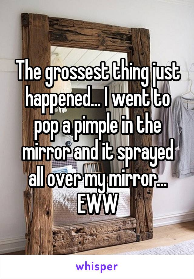 The grossest thing just happened... I went to pop a pimple in the mirror and it sprayed all over my mirror... EWW