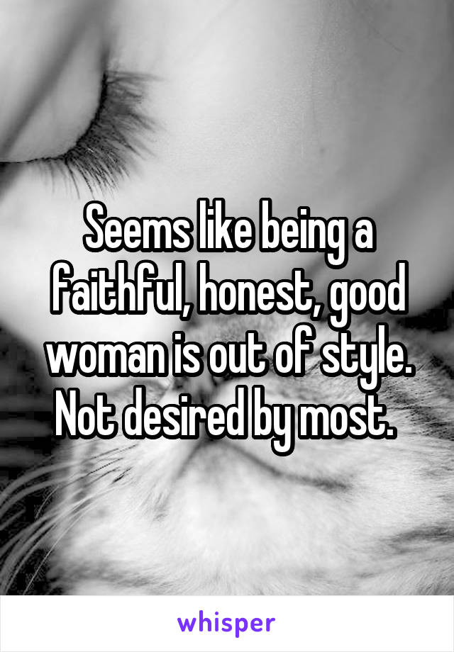 Seems like being a faithful, honest, good woman is out of style. Not desired by most.