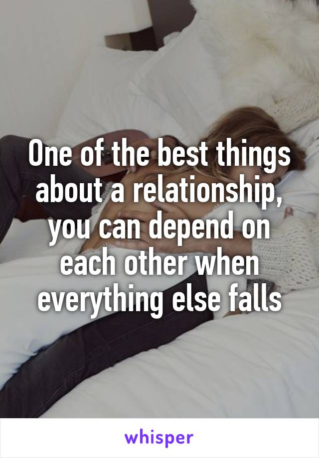 One of the best things about a relationship, you can depend on each other when everything else falls