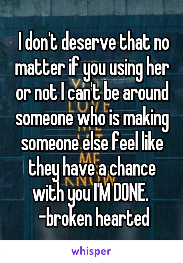 I don't deserve that no matter if you using her or not I can't be around someone who is making someone else feel like they have a chance with you I'M DONE.   -broken hearted