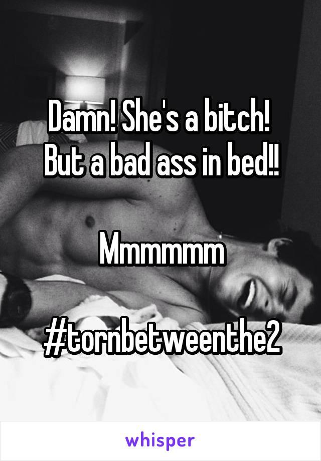 Damn! She's a bitch!  But a bad ass in bed!!  Mmmmmm  #tornbetweenthe2