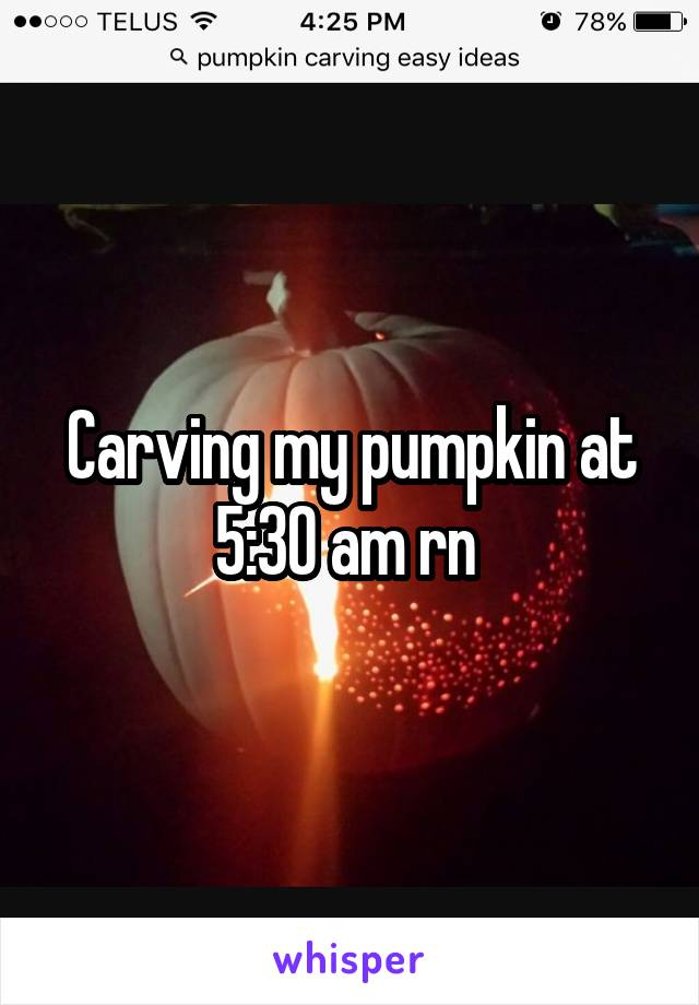 Carving my pumpkin at 5:30 am rn