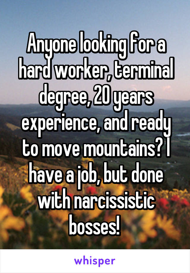 Anyone looking for a hard worker, terminal degree, 20 years experience, and ready to move mountains? I have a job, but done with narcissistic bosses!