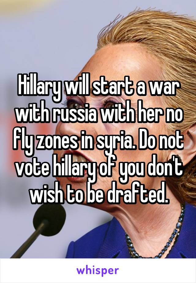 Hillary will start a war with russia with her no fly zones in syria. Do not vote hillary of you don't wish to be drafted.