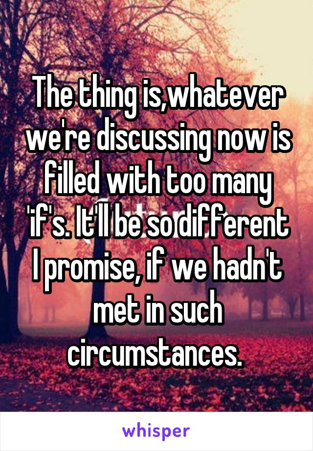 The thing is,whatever we're discussing now is filled with too many 'if's. It'll be so different I promise, if we hadn't met in such circumstances.