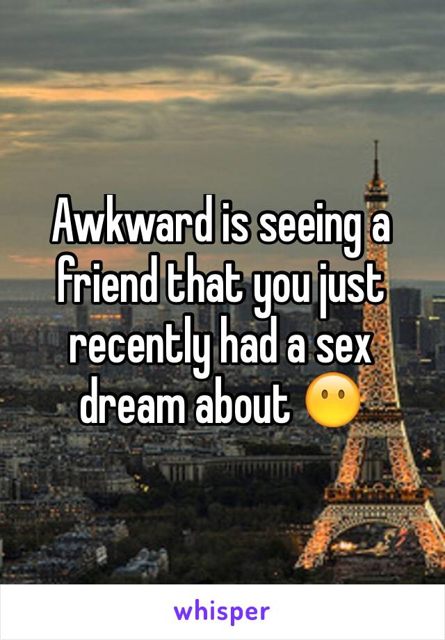 Awkward is seeing a friend that you just recently had a sex dream about 😶