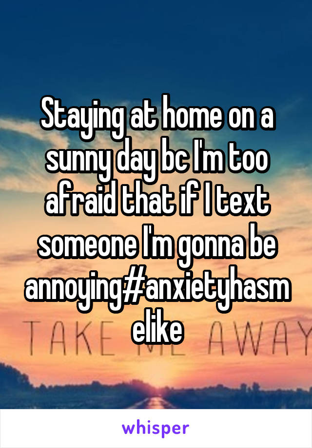 Staying at home on a sunny day bc I'm too afraid that if I text someone I'm gonna be annoying#anxietyhasmelike