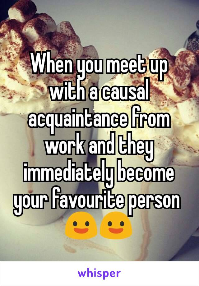 When you meet up with a causal acquaintance from work and they immediately become your favourite person  😃😃