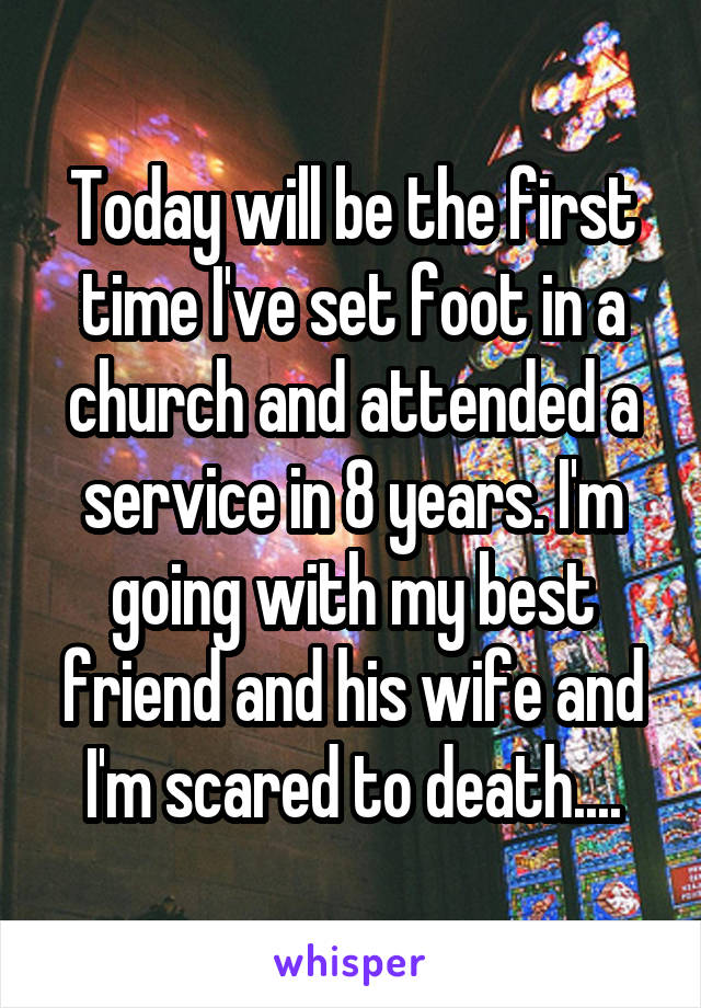 Today will be the first time I've set foot in a church and attended a service in 8 years. I'm going with my best friend and his wife and I'm scared to death....