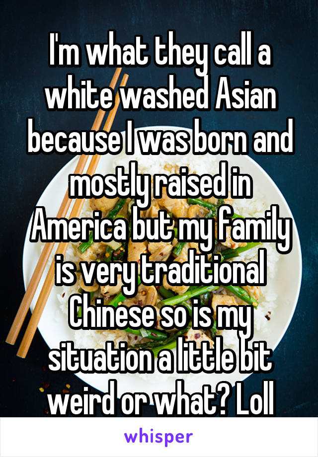 I'm what they call a white washed Asian because I was born and mostly raised in America but my family is very traditional Chinese so is my situation a little bit weird or what? Loll