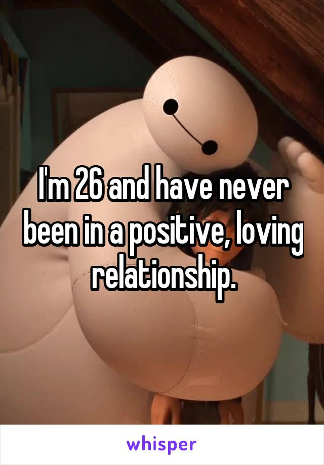 I'm 26 and have never been in a positive, loving relationship.