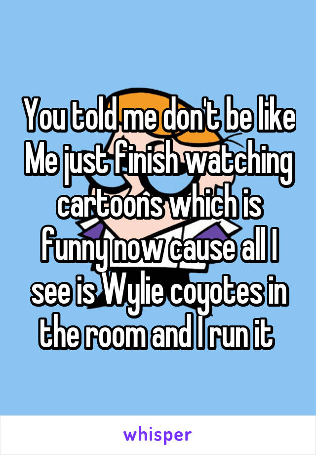 You told me don't be like Me just finish watching cartoons which is funny now cause all I see is Wylie coyotes in the room and I run it