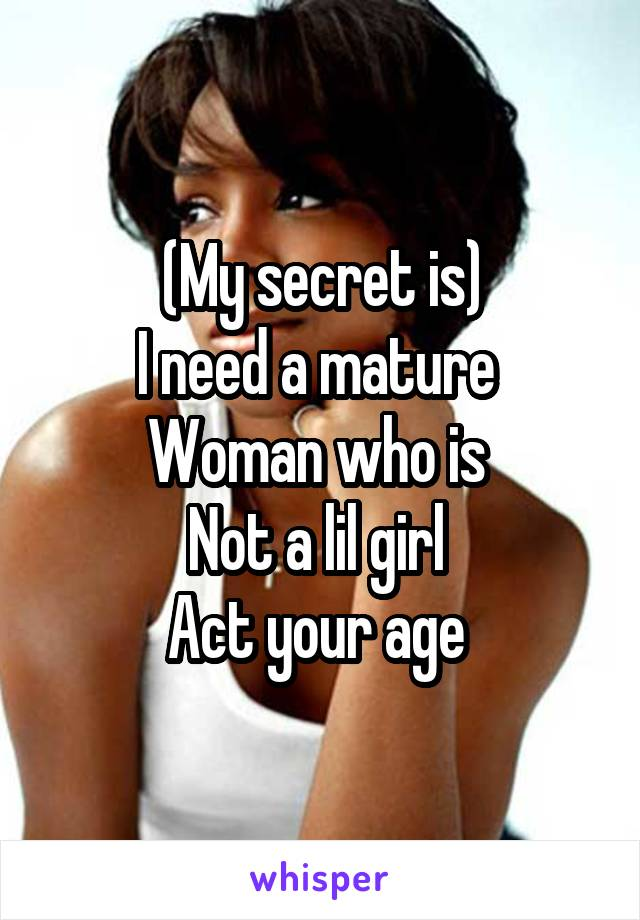 (My secret is) I need a mature  Woman who is  Not a lil girl  Act your age