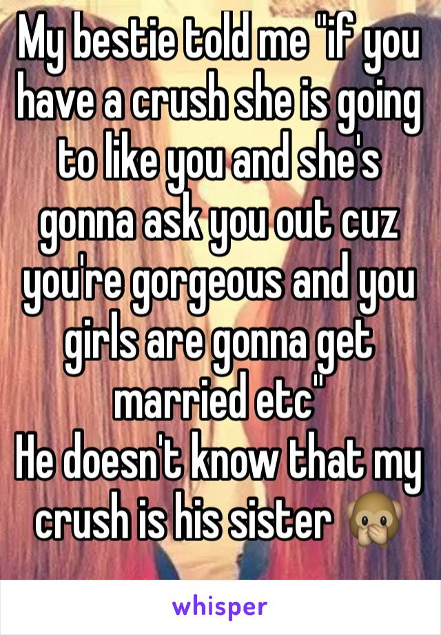 """My bestie told me """"if you have a crush she is going to like you and she's gonna ask you out cuz you're gorgeous and you girls are gonna get married etc""""  He doesn't know that my crush is his sister 🙊"""