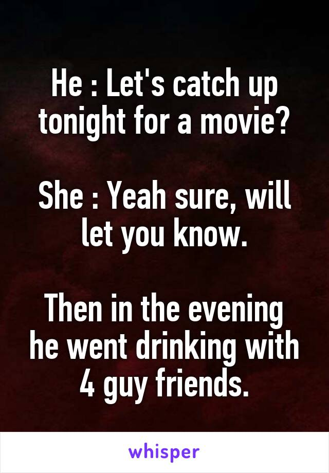 He : Let's catch up tonight for a movie?  She : Yeah sure, will let you know.  Then in the evening he went drinking with 4 guy friends.