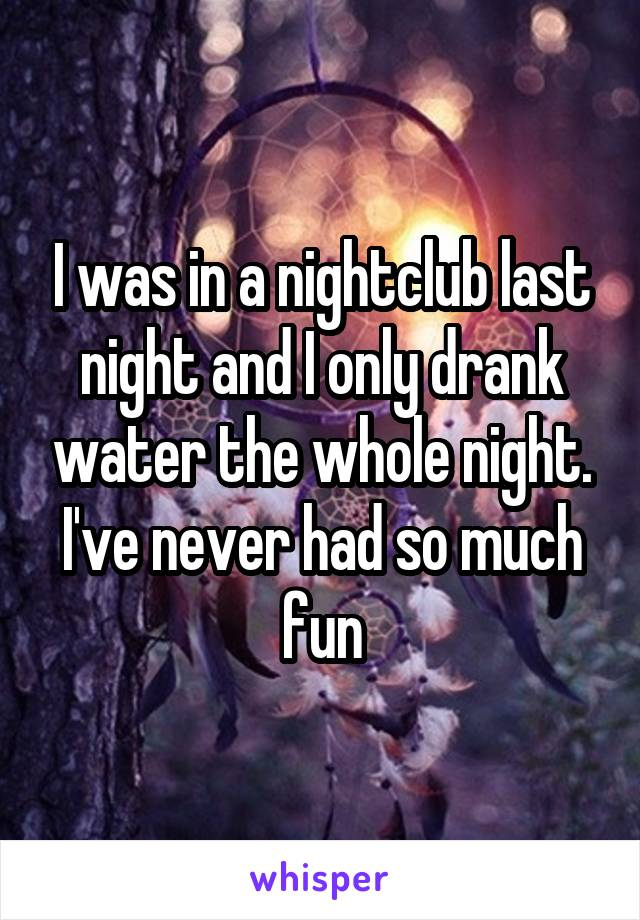 I was in a nightclub last night and I only drank water the whole night. I've never had so much fun