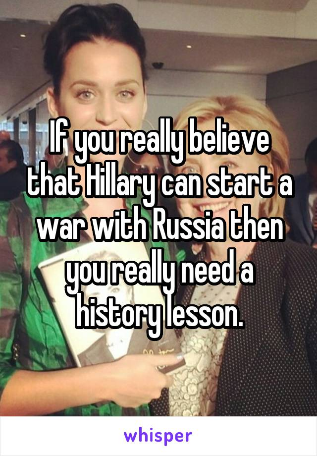 If you really believe that Hillary can start a war with Russia then you really need a history lesson.