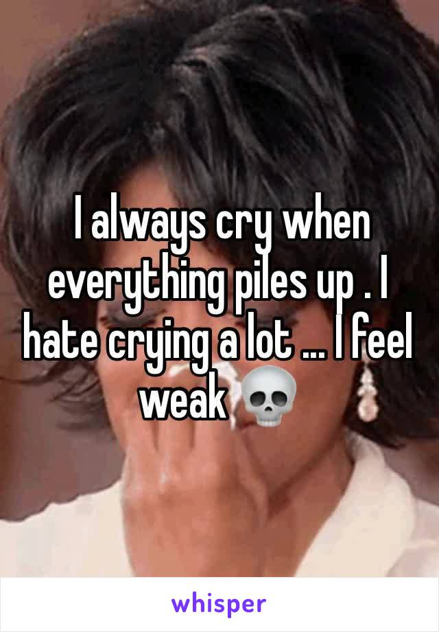I always cry when everything piles up . I hate crying a lot ... I feel weak 💀