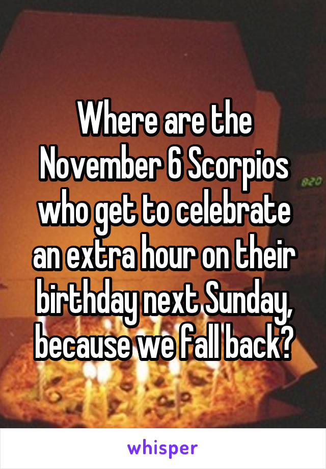 Where are the November 6 Scorpios who get to celebrate an extra hour on their birthday next Sunday, because we fall back?