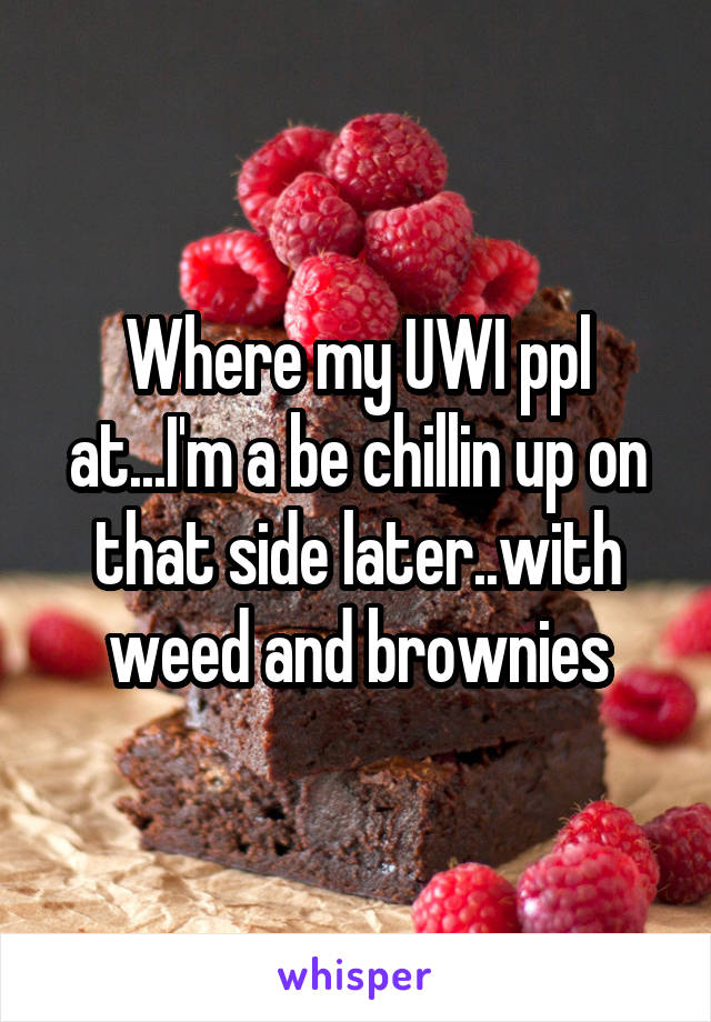 Where my UWI ppl at...I'm a be chillin up on that side later..with weed and brownies